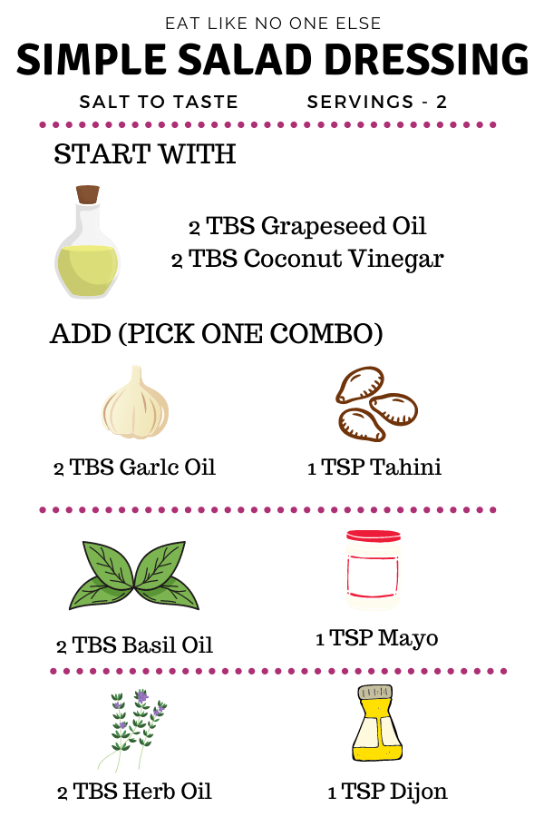 Eat Like No One Else - Simple Salad Dressings - Salt to Taste - Servings - 2  Start with 2 TBS Grapeseed Oil & 2 TBS Coconut Vinegar  Then pick one combo to add 2 TBS Garlic Oil + 1 Tsp Tahini 2 TBS Basil Oil + 1 Tsp Mayo 2 TBS Herb Oil + 1 Tsp Dijon
